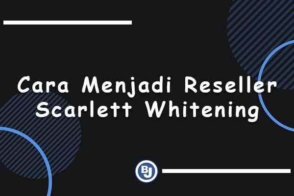 cara menjadi reseller scarlett whitening